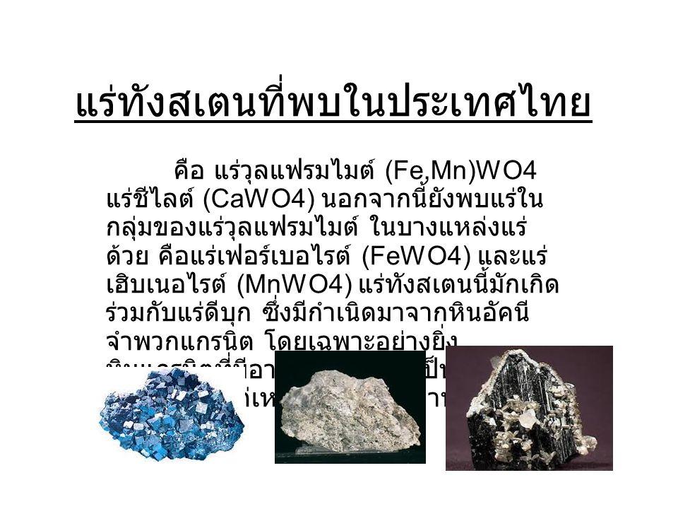 แร่ทังสเตนที่พบในประเทศไทย คือ แร่วุลแฟรมไมต์ (Fe,Mn)WO4 แร่ชีไลต์ (CaWO4) นอกจากนี้ยังพบแร่ใน กลุ่มของแร่วุลแฟรมไมต์ ในบางแหล่งแร่ ด้วย คือแร่เฟอร์เบ