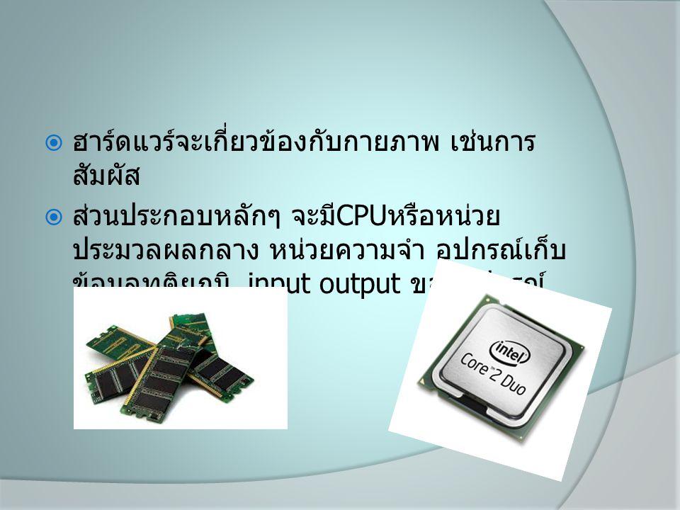  ฮาร์ดแวร์จะเกี่ยวข้องกับกายภาพ เช่นการ สัมผัส  ส่วนประกอบหลักๆ จะมี CPU หรือหน่วย ประมวลผลกลาง หน่วยความจำ อุปกรณ์เก็บ ข้อมูลทุติยภูมิ input output ของอุปกรณ์