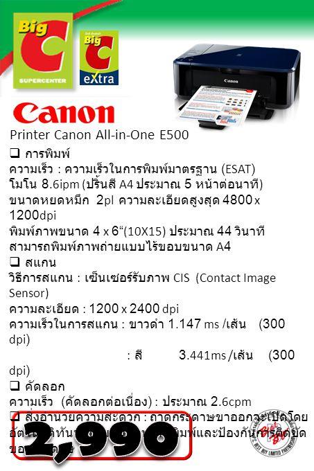 Printer Canon All-in-One E500  การพิมพ์ ความเร็ว : ความเร็วในการพิมพ์มาตรฐาน (ESAT) โมโน 8.6ipm ( ปริ้นสี A4 ประมาณ 5 หน้าต่อนาที ) ขนาดหยดหมึก 2pl ค