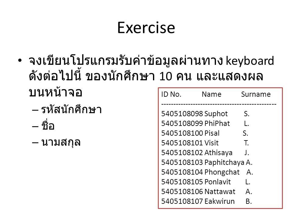 Exercise • จงเขียนโปรแกรมรับค่าข้อมูลผ่านทาง keyboard ดังต่อไปนี้ ของนักศึกษา 10 คน และแสดงผล บนหน้าจอ – รหัสนักศึกษา – ชื่อ – นามสกุล ID No. Name Sur