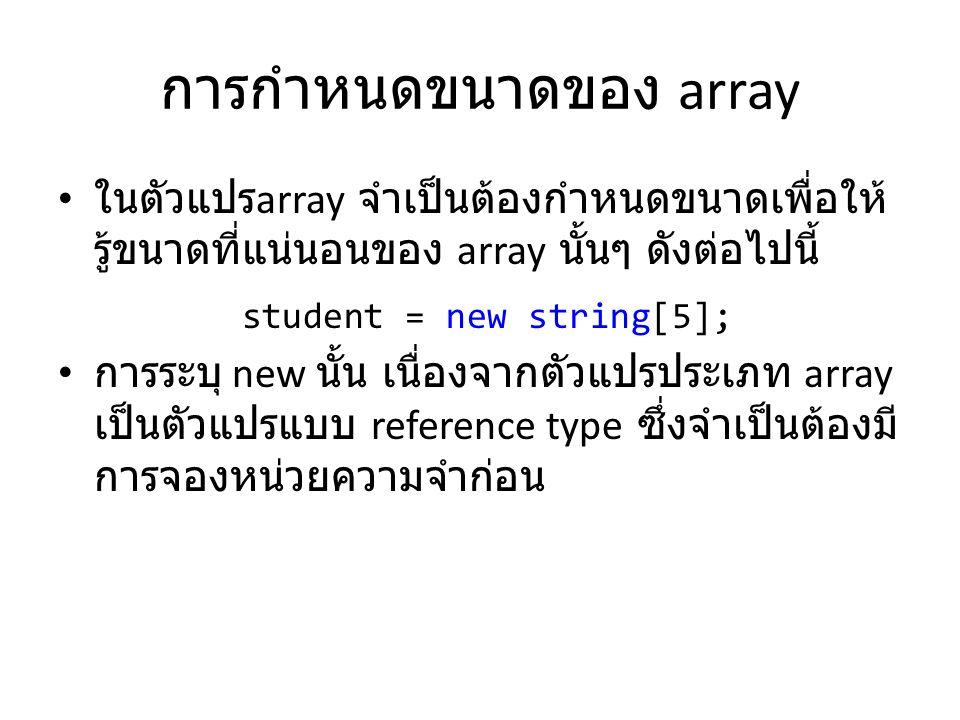 การกำหนดขนาดของ array • ในตัวแปร array จำเป็นต้องกำหนดขนาดเพื่อให้ รู้ขนาดที่แน่นอนของ array นั้นๆ ดังต่อไปนี้ • การระบุ new นั้น เนื่องจากตัวแปรประเภ