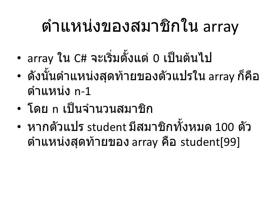 ตำแหน่งของสมาชิกใน array • array ใน C# จะเริ่มตั้งแต่ 0 เป็นต้นไป • ดังนั้นตำแหน่งสุดท้ายของตัวแปรใน array ก็คือ ตำแหน่ง n-1 • โดย n เป็นจำนวนสมาชิก •