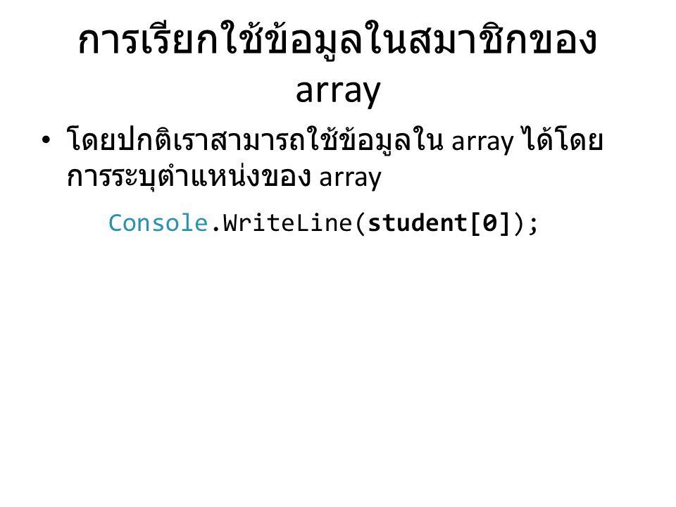 การเรียกใช้ข้อมูลในสมาชิกของ array • โดยปกติเราสามารถใช้ข้อมูลใน array ได้โดย การระบุตำแหน่งของ array Console.WriteLine(student[0]);
