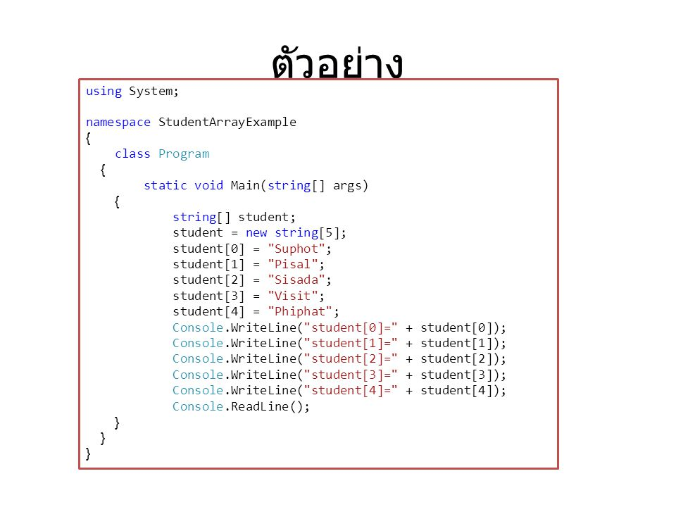 ตัวอย่าง using System; namespace StudentArrayExample { class Program { static void Main(string[] args) { string[] student; student = new string[5]; student[0] = Suphot ; student[1] = Pisal ; student[2] = Sisada ; student[3] = Visit ; student[4] = Phiphat ; Console.WriteLine( student[0]= + student[0]); Console.WriteLine( student[1]= + student[1]); Console.WriteLine( student[2]= + student[2]); Console.WriteLine( student[3]= + student[3]); Console.WriteLine( student[4]= + student[4]); Console.ReadLine(); }