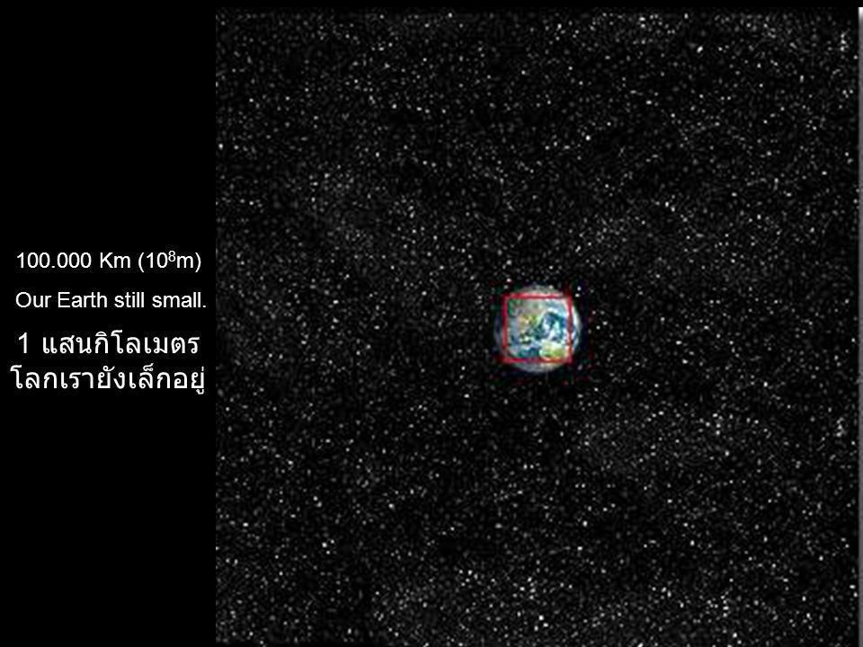 100.000 Km (10 8 m) Our Earth still small. 1 แสนกิโลเมตร โลกเรายังเล็กอยู่