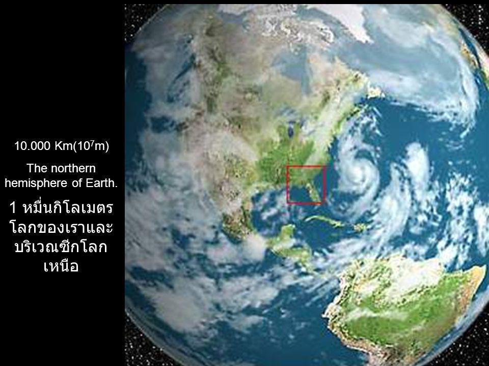 10.000 Km(10 7 m) The northern hemisphere of Earth. 1 หมื่นกิโลเมตร โลกของเราและ บริเวณซีกโลก เหนือ