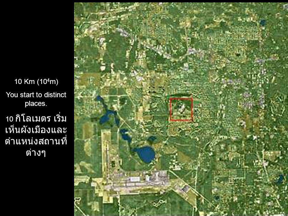 10 Km (10 4 m) You start to distinct places. 10 กิโลเมตร เริ่ม เห็นผังเมืองและ ตำแหน่งสถานที่ ต่างๆ