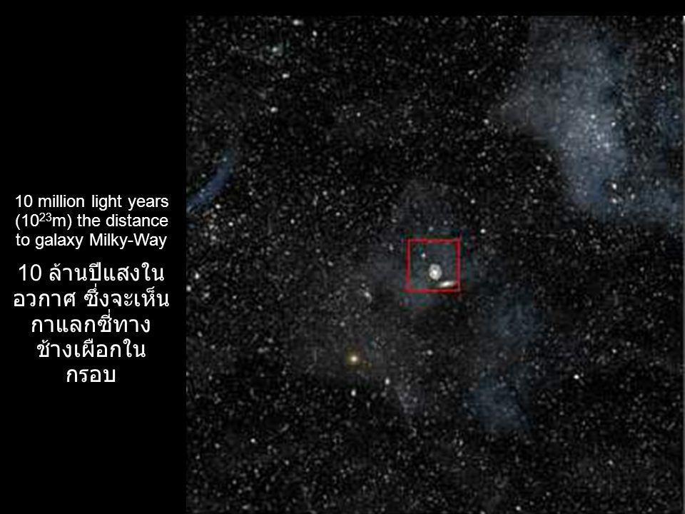 10 million light years (10 23 m) the distance to galaxy Milky-Way 10 ล้านปีแสงใน อวกาศ ซึ่งจะเห็น กาแลกซี่ทาง ช้างเผือกใน กรอบ