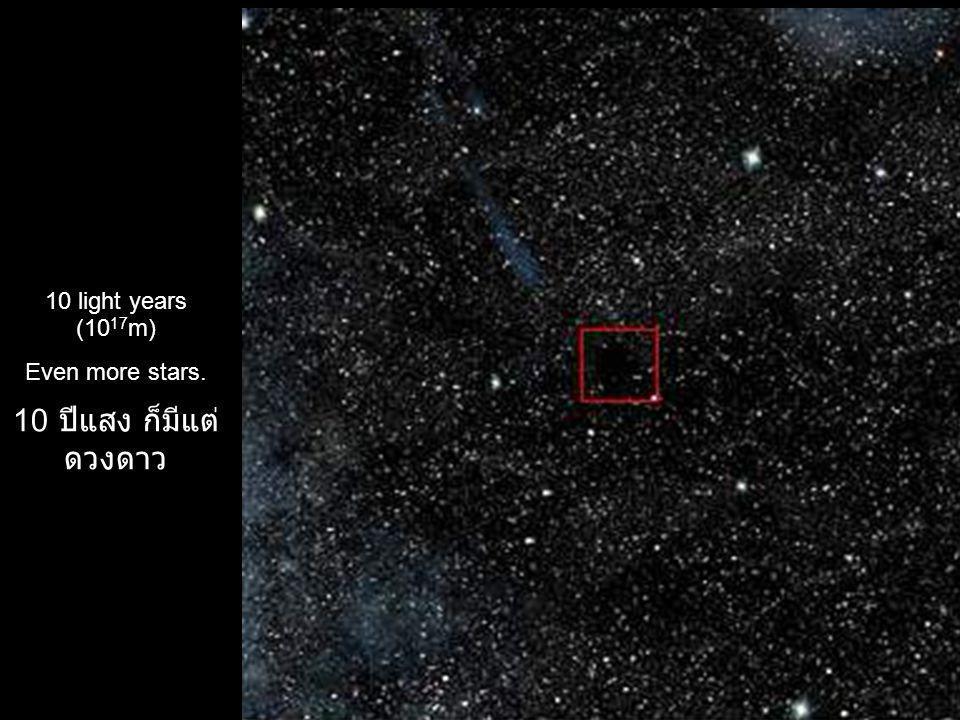 10 light years (10 17 m) Even more stars. 10 ปีแสง ก็มีแต่ ดวงดาว