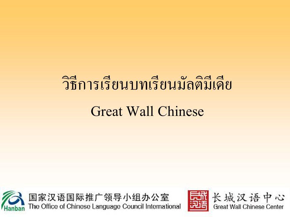 โครงสร้างบทเรียนมัลติมีเดีย Great Wall Chinese บทเรียนมัลติมีเดียของ Great Wall Chinese นั้นแบ่ง ออกเป็น 6 ระดับ ระดับละ 10 หน่วยการเรียน โดยแต่ละ หน่วยการเรียนจะมี 3 บทสนทนา (รวมทั้งสิ้น 180 บท สนทนา) และบทสนทนาทั้งหมด จะเป็นการจำลอง สถานการณ์ต่างๆ ที่เกี่ยวข้องกับหัวข้อที่เรียน นอกจากนี้ ยังมีการฝึกทักษะที่หลากหลาย ไม่ว่าจะเป็นด้านคำศัพท์ ไวยากรณ์ การเขียนตัวอักษร การออกเสียง