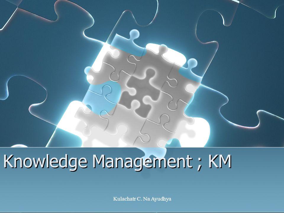Kulachatr C. Na Ayudhya Knowledge Management ; KM