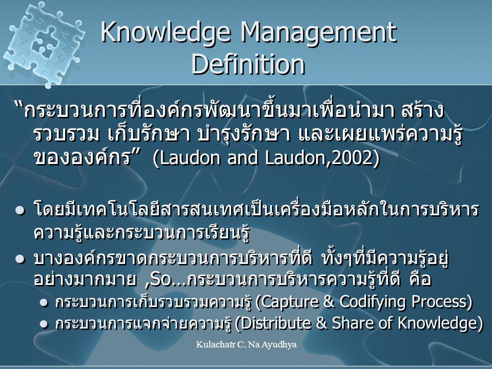 """Kulachatr C. Na Ayudhya Knowledge Management Definition """"กระบวนการที่องค์กรพัฒนาขึ้นมาเพื่อนำมา สร้าง รวบรวม เก็บรักษา บำรุงรักษา และเผยแพร่ความรู้ ขอ"""