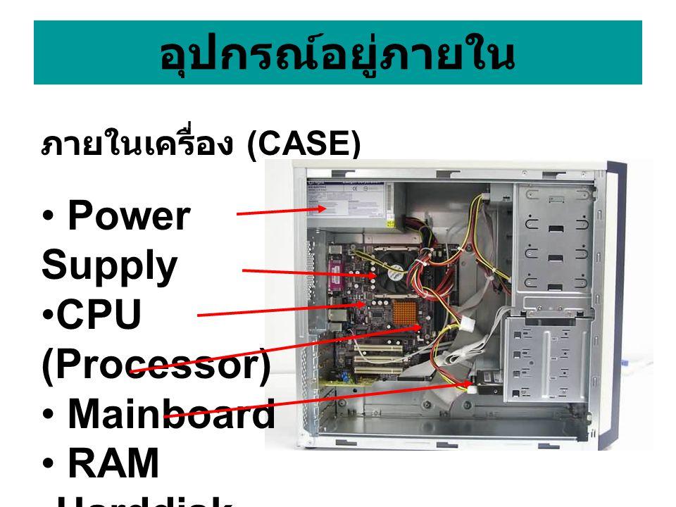 อุปกรณ์อยู่ภายใน ภายในเครื่อง (CASE) • Power Supply •CPU (Processor) • Mainboard • RAM •Harddisk