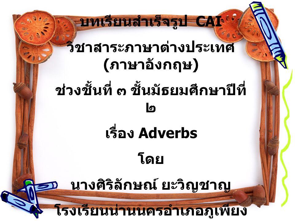 บทเรียนสำเร็จรูป CAI วิชาสาระภาษาต่างประเทศ ( ภาษาอังกฤษ ) ช่วงชั้นที่ ๓ ชั้นมัธยมศึกษาปีที่ ๒ เรื่อง Adverbs โดย นางศิริลักษณ์ ยะวิญชาญ โรงเรียนน่านนครอำเภอภูเพียง จังหวัดน่าน สำนักงานเขตพื้นที่การศึกษา น่าน เขต ๑