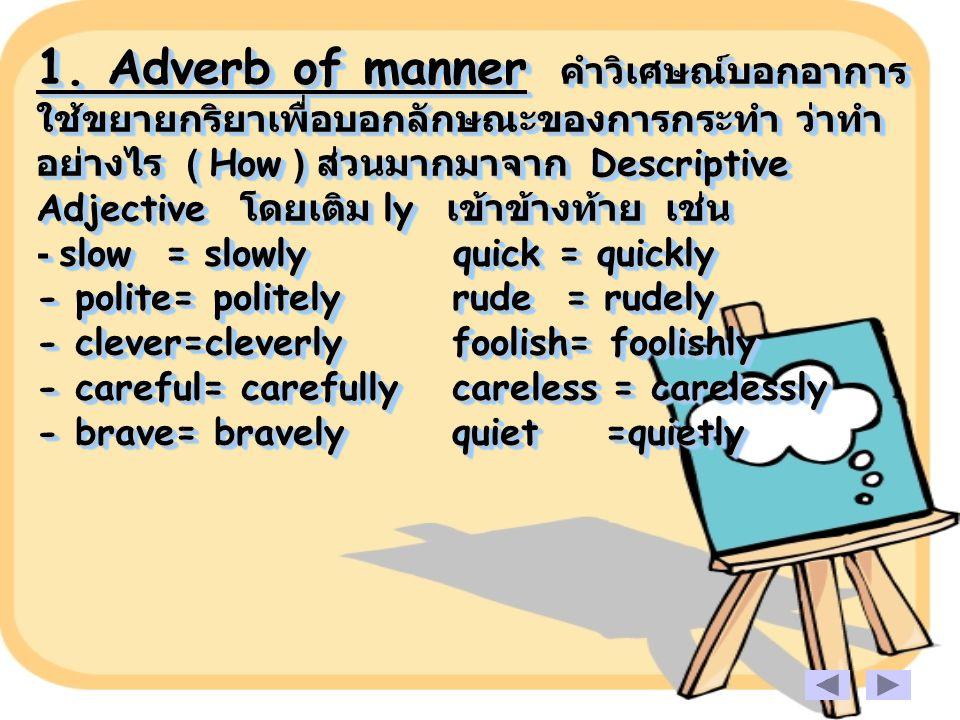 1. Adverb of manner คำวิเศษณ์บอกอาการ ใช้ขยายกริยาเพื่อบอกลักษณะของการกระทำ ว่าทำ อย่างไร ( How ) ส่วนมากมาจาก Descriptive Adjective โดยเติม ly เข้าข้