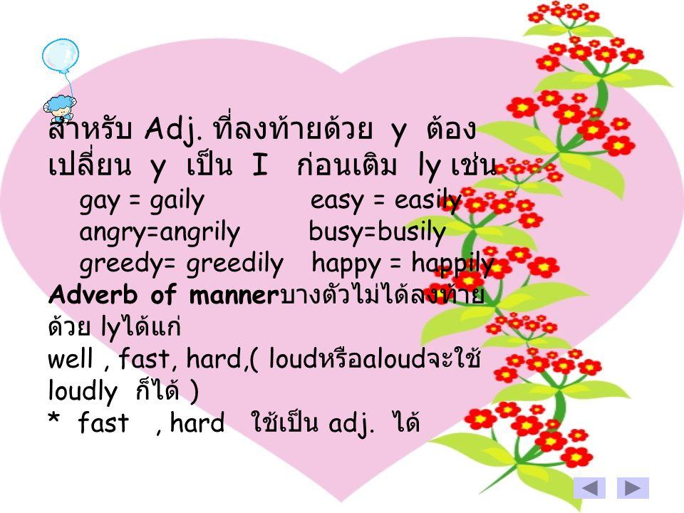 สำหรับ Adj. ที่ลงท้ายด้วย y ต้อง เปลี่ยน y เป็น I ก่อนเติม ly เช่น gay = gaily easy = easily angry=angrily busy=busily greedy= greedily happy= happily