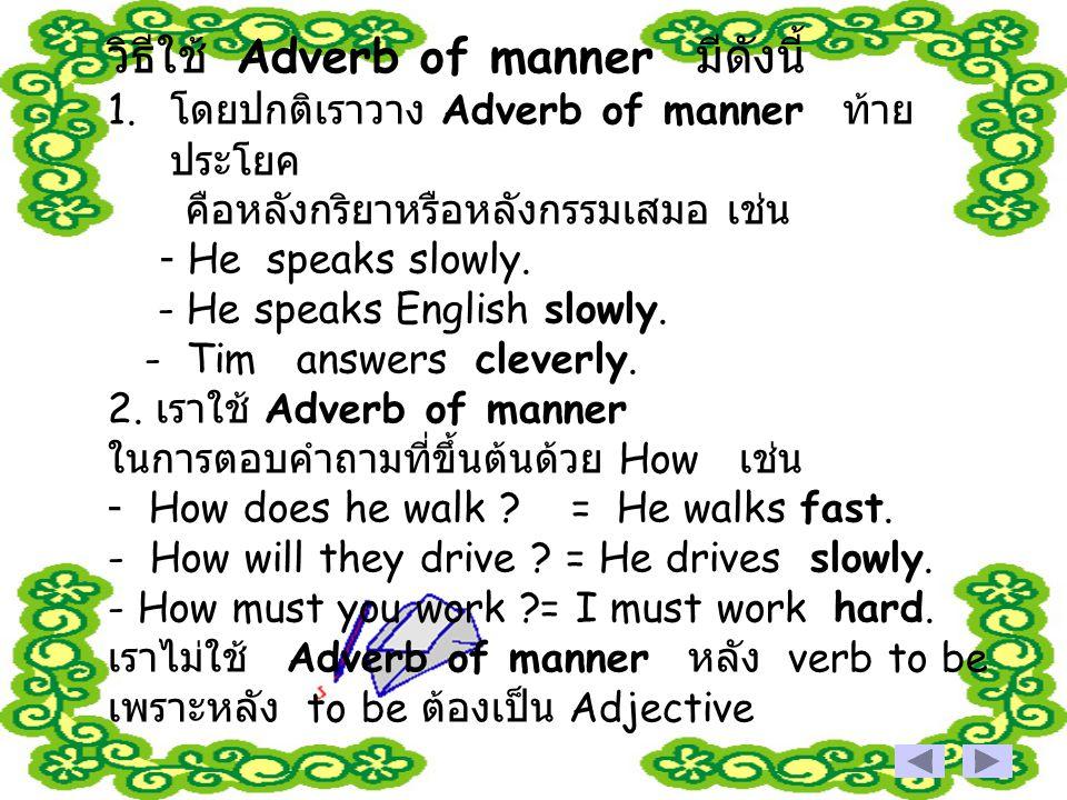 วิธีใช้ Adverb of manner มีดังนี้ 1. โดยปกติเราวาง Adverb of manner ท้าย ประโยค คือหลังกริยาหรือหลังกรรมเสมอ เช่น - He speaks slowly. - He speaks Engl