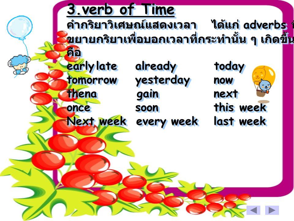 3.verb of Time คำกริยาวิเศษณ์แสดงเวลา ได้แก่ adverbs ที่ ขยายกริยาเพื่อบอกเวลาที่กระทำนั้น ๆ เกิดขึ้น คือ earlylate already today tomorrow yesterdaynow thena gainnext once soonthis week Next week every weeklast week 3.verb of Time คำกริยาวิเศษณ์แสดงเวลา ไ ได้แก่ adverbs ที่ ขยายกริยาเพื่อบอกเวลาที่กระทำนั้น ๆ เกิดขึ้น คือ earlylate already today tomorrow yesterdaynow thena gainnext once soonthis week Next week every weeklast week