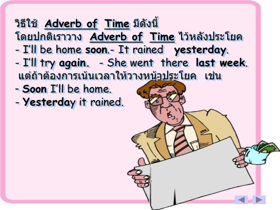 วิธีใช้ Adverb of Time มีดังนี้ โดยปกติเราวาง Adverb of Time ไว้หลังประโยค - I'll be home soon.- It rained yesterday. - I'll try again. - She went the