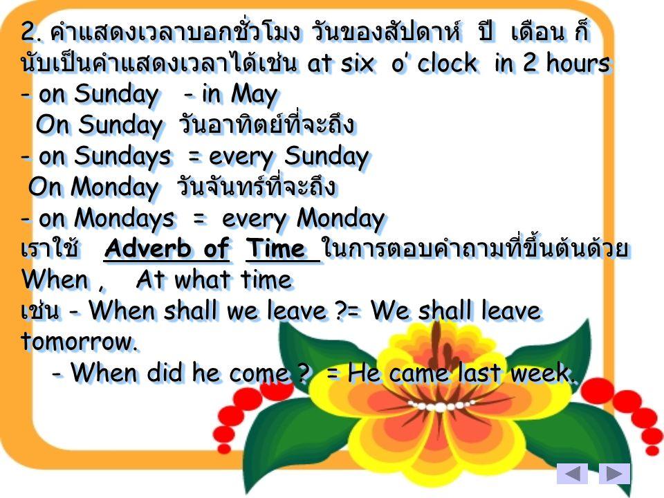 2. คำแสดงเวลาบอกชั่วโมง วันของสัปดาห์ ปี เดือน ก็ นับเป็นคำแสดงเวลาได้เช่น at six o' clock in 2 hours - on Sunday - in May On Sunday วันอาทิตย์ที่จะถึ