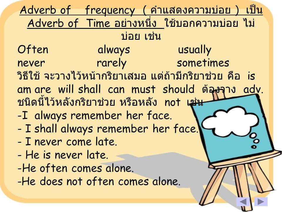 Adverb of frequency ( คำแสดงความบ่อย ) เป็น Adverb of Time อย่างหนึ่ง ใช้บอกความบ่อย ไม่ บ่อย เช่น Often always usually never rarely sometimes วิธีใช้ จะวางไว้หน้ากริยาเสมอ แต่ถ้ามีกริยาช่วย คือ is am are will shall can must should ต้องวาง adv.