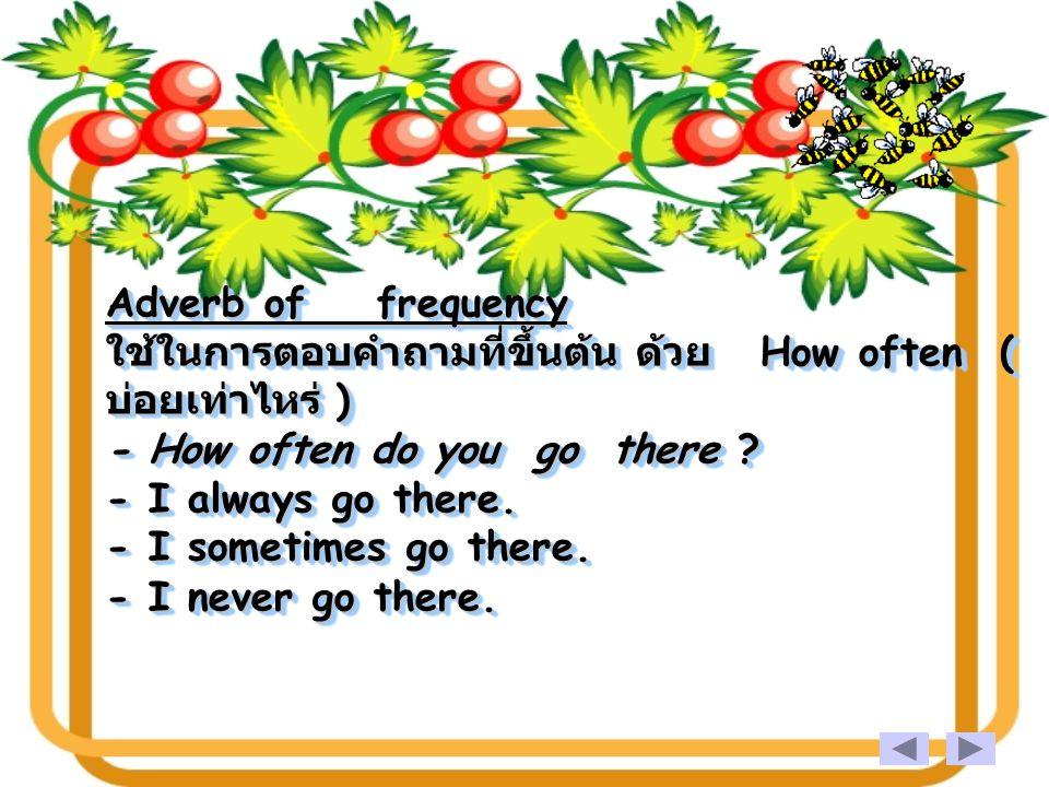 Adverb of frequency ใช้ในการตอบคำถามที่ขึ้นต้น ด้วย How often ( บ่อยเท่าไหร่ ) - How often do you go there .