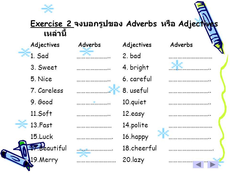 Exercise 2 จงบอกรูปของ Adverbs หรือ Adjectives เหล่านี้ Adjectives Adverbs 1. Sad…………………..2. bad………………………… 3. Sweet…………………..4. bright……………………….. 5. Ni