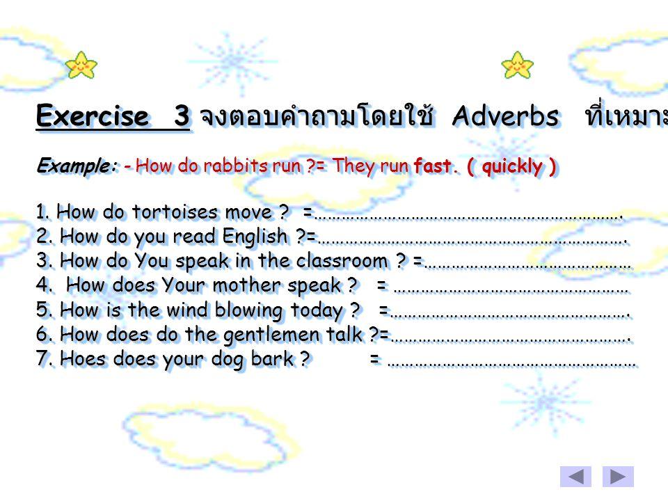 Exercise 3 จงตอบคำถามโดยใช้ Adverbs ที่เหมาะสม Example: - How do rabbits run ?= They run fast.