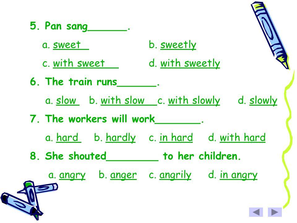 5. Pan sang______. a. sweetb. sweetlysweetsweetly c. with sweetd. with sweetlywith sweetwith sweetly 6. The train runs______. a. slow b. with slow c.
