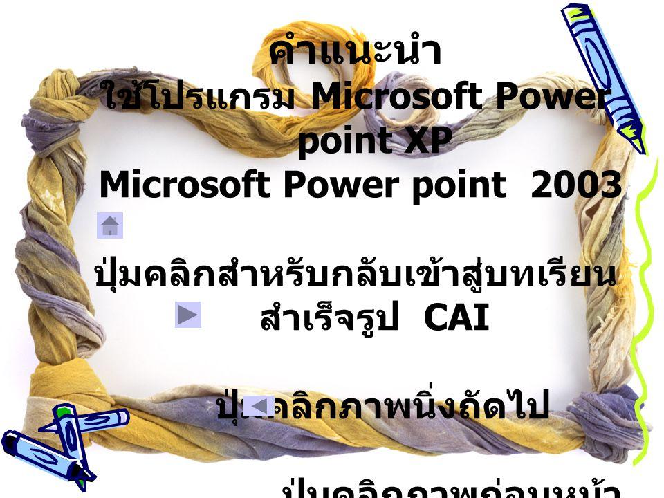 คำแนะนำ ใช้โปรแกรม Microsoft Power point XP Microsoft Power point 2003 ปุ่มคลิกสำหรับกลับเข้าสู่บทเรียน สำเร็จรูป CAI ปุ่มคลิกภาพนิ่งถัดไป ปุ่มคลิกภาพก่อนหน้า