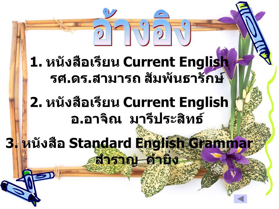 1. หนังสือเรียน Current English รศ. ดร. สามารถ สัมพันธารักษ์ 2. หนังสือเรียน Current English อ. อาจิณ มารีประสิทธ์ 3. หนังสือ Standard English Grammar
