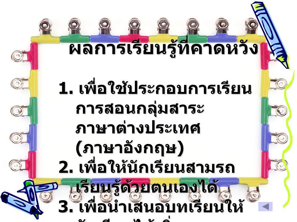 ผลการเรียนรู้ที่คาดหวัง 1. เพื่อใช้ประกอบการเรียน การสอนกลุ่มสาระ ภาษาต่างประเทศ ( ภาษาอังกฤษ ) 2. เพื่อให้นักเรียนสามรถ เรียนรู้ด้วยตนเองได้ 3. เพื่อ