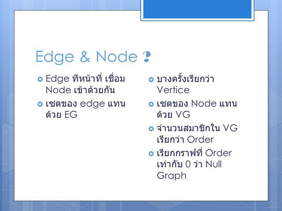 Edge & Node ?  Edge ทีหน้าที่ เชื่อม Node เข้าด้วยกัน  เซตของ edge แทน ด้วย EG  บางครั้งเรียกว่า Vertice  เซตของ Node แทน ด้วย VG  จำนวนสมาชิกใน