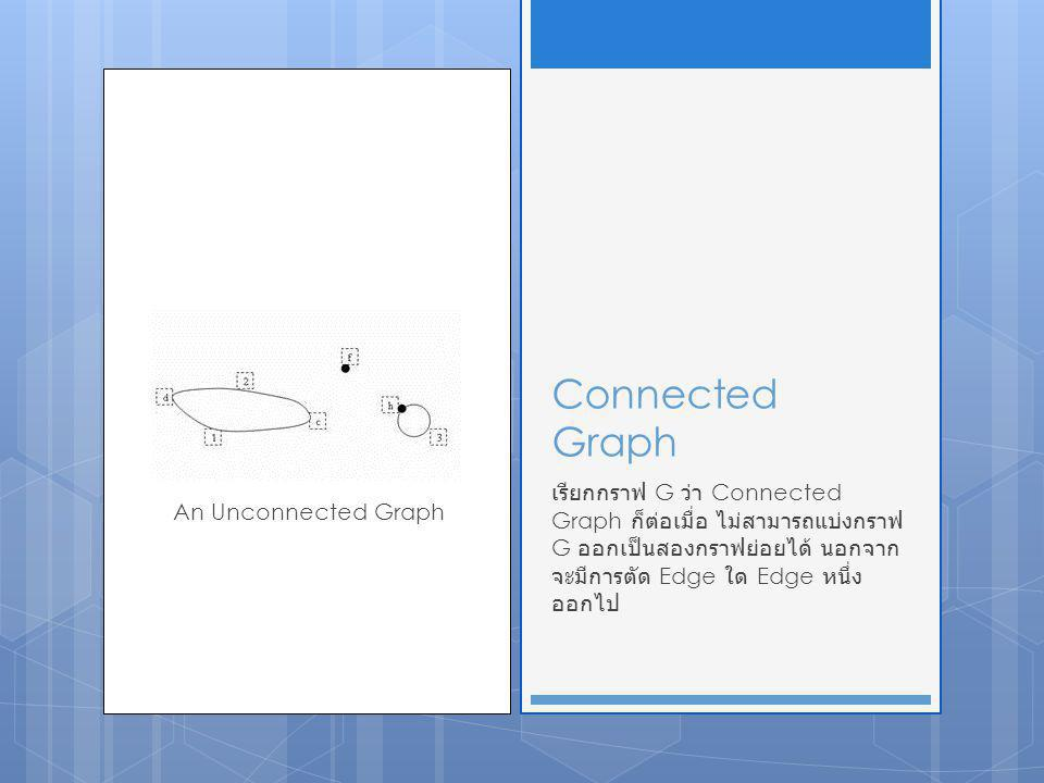 Connected Graph เรียกกราฟ G ว่า Connected Graph ก็ต่อเมื่อ ไม่สามารถแบ่งกราฟ G ออกเป็นสองกราฟย่อยได้ นอกจาก จะมีการตัด Edge ใด Edge หนึ่ง ออกไป An Unc