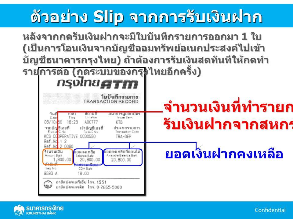 ตัวอย่าง Slip จำนวนเงินที่ทำรายการรับเงินฝากจากสหกรณ์ ยอดเงินฝากคงเหลือ ตัวอย่าง Slip จากการรับเงินฝาก หลังจากกดรับเงินฝากจะมีใบบันทึกรายการออกมา 1 ใบ