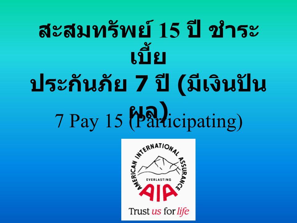 สะสมทรัพย์ 15 ปี ชำระ เบี้ย ประกันภัย 7 ปี ( มีเงินปัน ผล ) 7 Pay 15 (Participating)