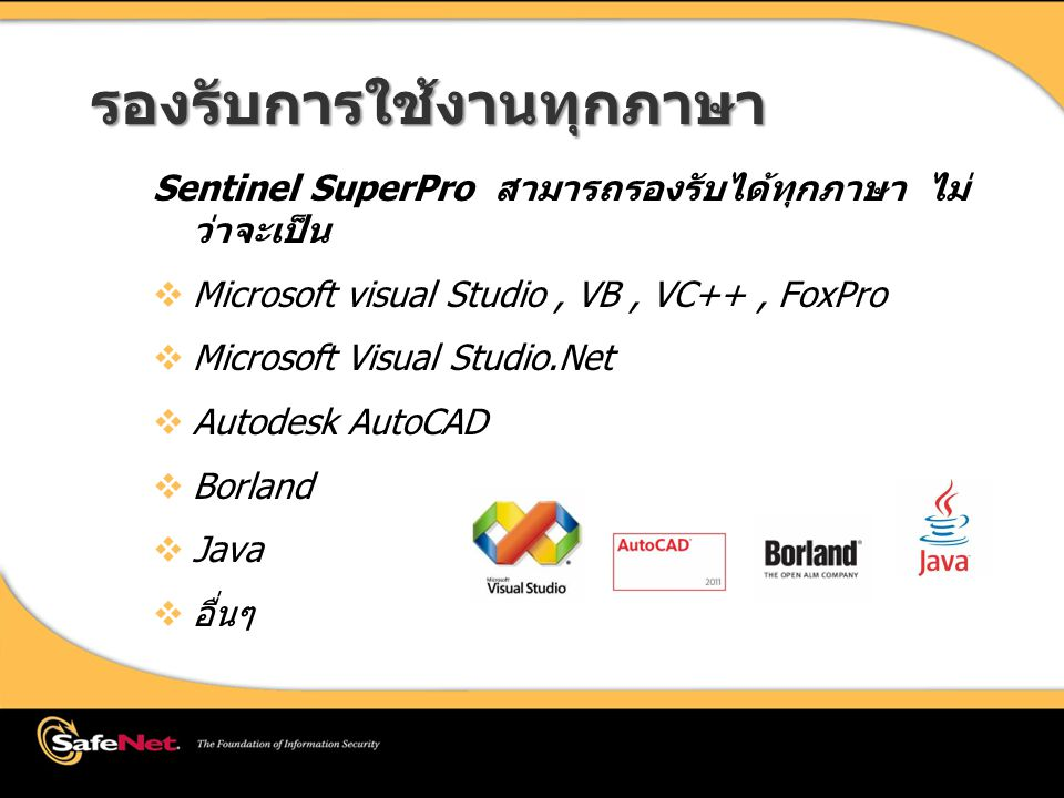 รองรับการใช้งานทุกภาษา Sentinel SuperPro สามารถรองรับได้ทุกภาษา ไม่ ว่าจะเป็น  Microsoft visual Studio, VB, VC++, FoxPro  Microsoft Visual Studio.Net  Autodesk AutoCAD  Borland  Java  อื่นๆ