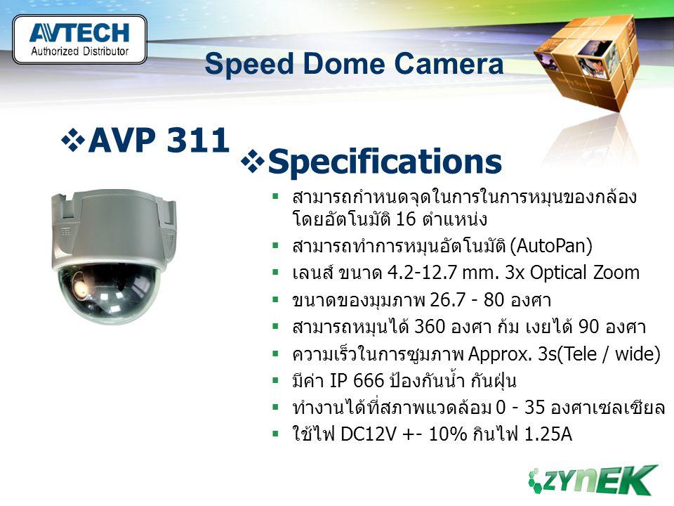 LOGO www.themegallery.com Speed Dome Camera  AVP 321  Specifications  ระบบการแสดงภาพ NTSC/PAL  ขนาดของ CCD 1/4 Sony Super HAD CCD  ความละเอียด 480 TV Line  ปริมาณแสงต่ำสุดที่สามารถมองเห็นเห็น 1 Lux/F1.6  สามารถติดตั้งภายนอกได้ มีระบบป้องกันการ กระแทก หรือทำลายเพราะใช้วัสดุที่แข็งแรง  มีอัตราส่วนต่อสัญญาณรบกวน 48db(AGC off)  สามารถทำการกลับภาพได้ (mirror on/off)  ตั้งชื่อกล้องได้ 8 ตัวอักษร