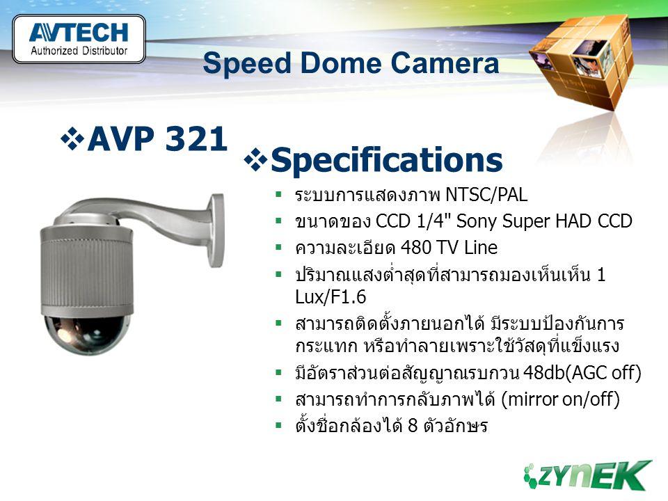 LOGO www.themegallery.com Speed Dome Camera  AVP 321  Specifications  สามารถกำหนดจุดในการในการหมุนของกล้อง โดยอัตโนมัติ 16 ตำแหน่ง  สามารถทำการหมุนอัตโนมัติ (AutoPan)  มีระบบจับภาพวัตถุเคลื่อนไหวและติดตามวัตถุ อัตโนมัติ  เลนส์ ขนาด 3.9-85.9 mm.