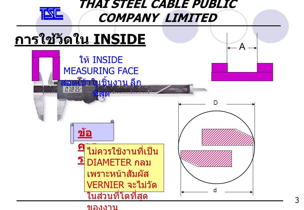 การใช้วัดใน INSIDE 3 A ให้ INSIDE MEASURING FACE สอดเข้าในชิ้นงาน ลึก ที่สุด ข้อ ควร ระวัง ไม่ควรใช้งานที่เป็น DIAMETER กลม เพราะหน้าสัมผัส VERNIER จะ