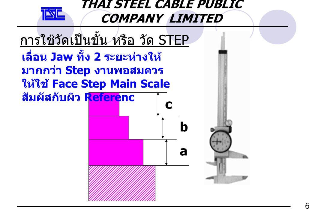 การใช้วัดเป็นขั้น หรือ วัด STEP a b c เลื่อน Jaw ทั้ง 2 ระยะห่างให้ มากกว่า Step งานพอสมควร ให้ใช้ Face Step Main Scale สัมผัสกับผิว Referenc 6 THAI S