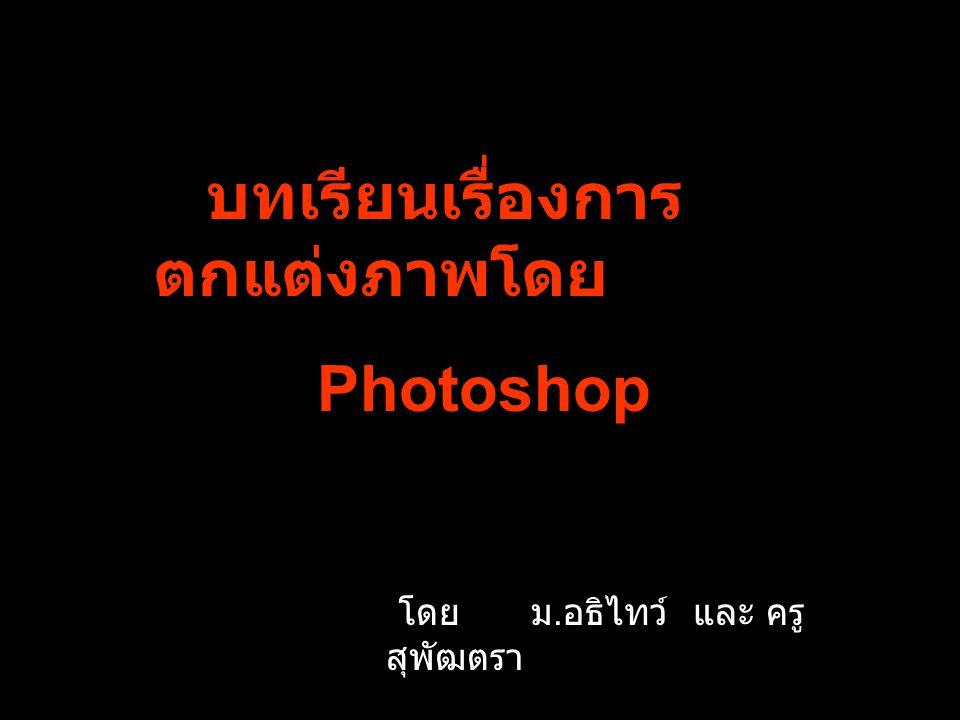 บทเรียนเรื่องการ ตกแต่งภาพโดย Photoshop โดย ม. อธิไทว์ และ ครู สุพัฒตรา