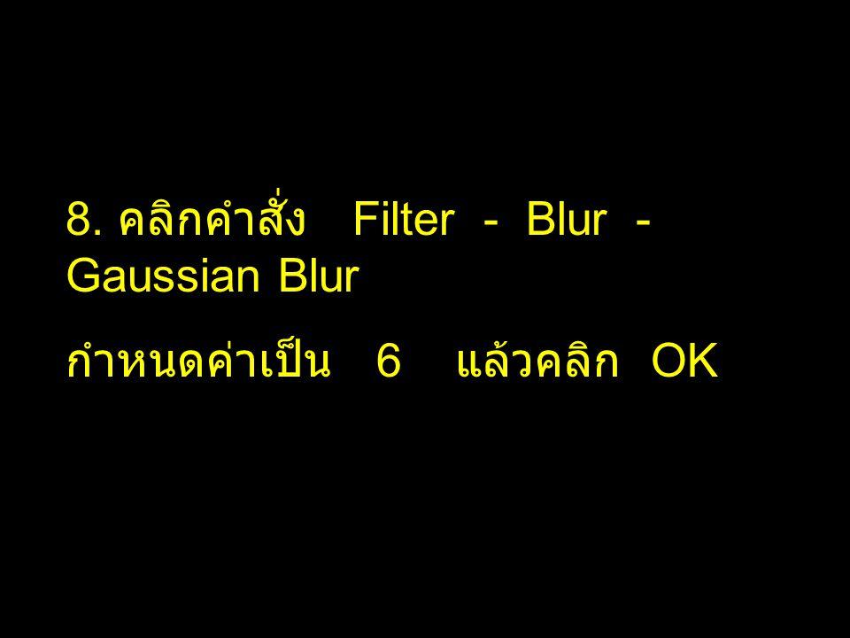 8. คลิกคำสั่ง Filter - Blur - Gaussian Blur กำหนดค่าเป็น 6 แล้วคลิก OK