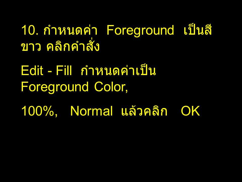10. กำหนดค่า Foreground เป็นสี ขาว คลิกคำสั่ง Edit - Fill กำหนดค่าเป็น Foreground Color, 100%, Normal แล้วคลิก OK
