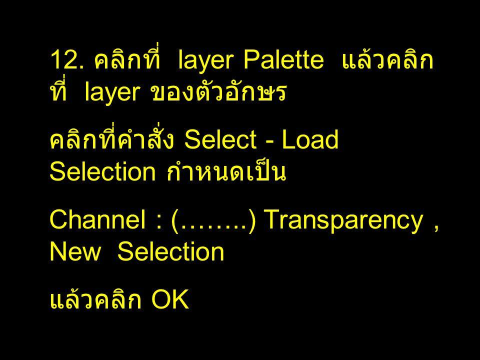 12. คลิกที่ layer Palette แล้วคลิก ที่ layer ของตัวอักษร คลิกที่คำสั่ง Select - Load Selection กำหนดเป็น Channel : (……..) Transparency, New Selection
