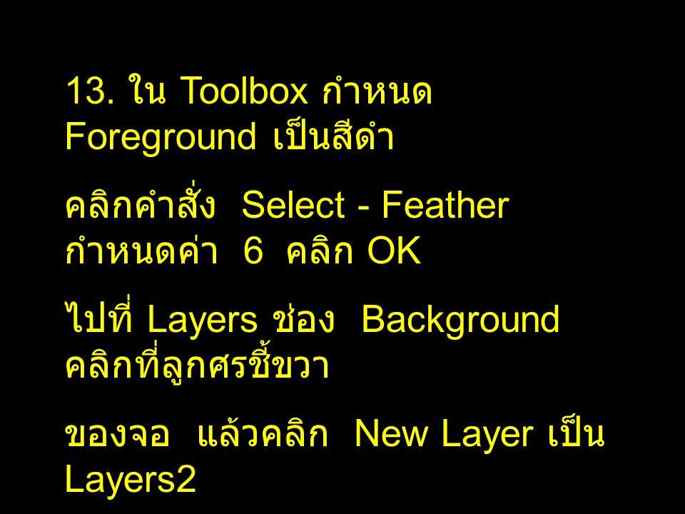 13. ใน Toolbox กำหนด Foreground เป็นสีดำ คลิกคำสั่ง Select - Feather กำหนดค่า 6 คลิก OK ไปที่ Layers ช่อง Background คลิกที่ลูกศรชี้ขวา ของจอ แล้วคลิก