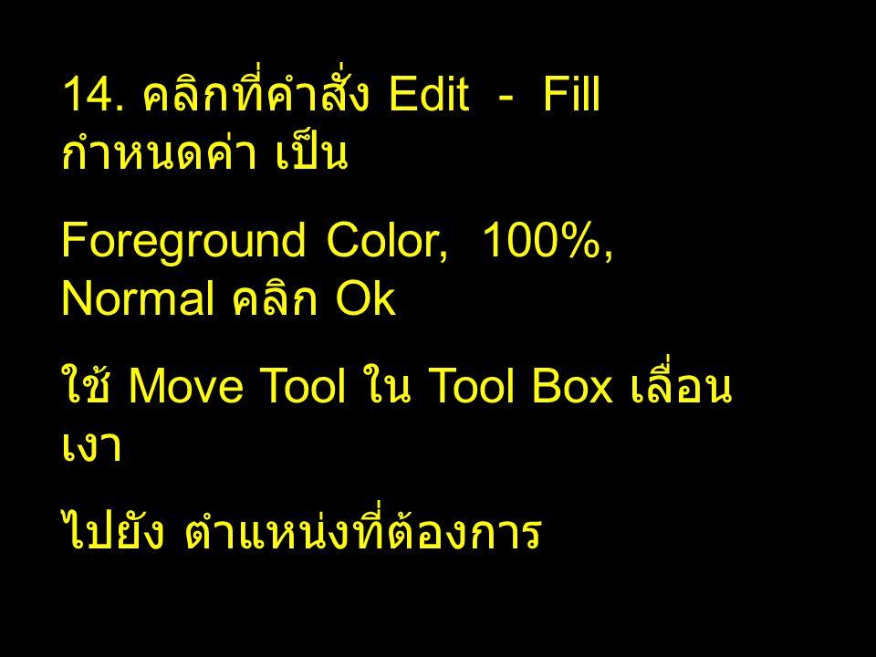 14. คลิกที่คำสั่ง Edit - Fill กำหนดค่า เป็น Foreground Color, 100%, Normal คลิก Ok ใช้ Move Tool ใน Tool Box เลื่อน เงา ไปยัง ตำแหน่งที่ต้องการ