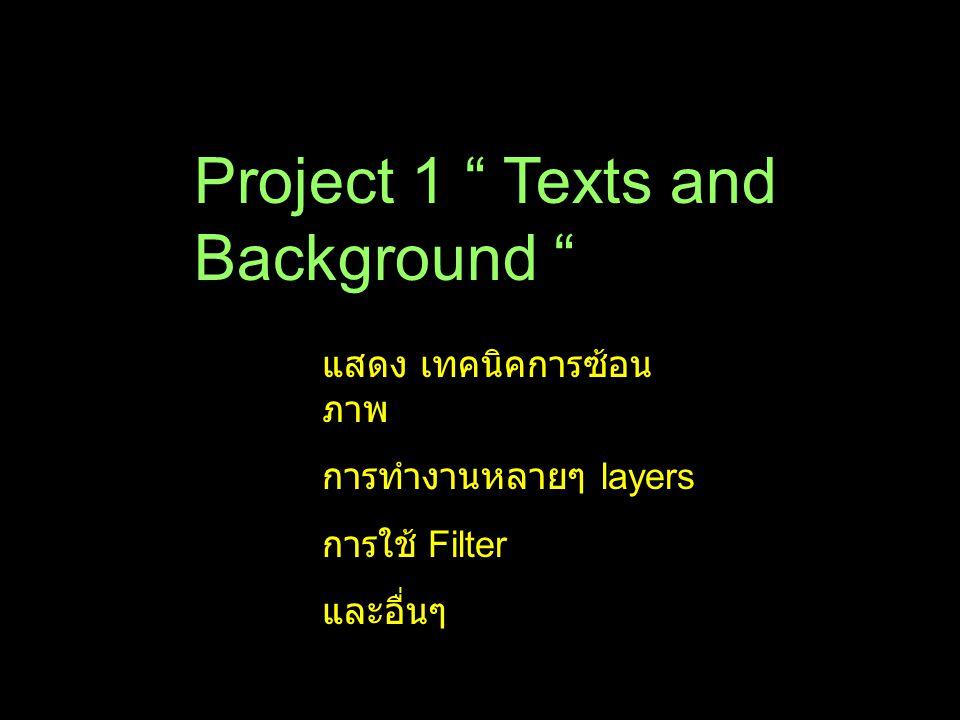 "Project 1 "" Texts and Background "" แสดง เทคนิคการซ้อน ภาพ การทำงานหลายๆ layers การใช้ Filter และอื่นๆ"