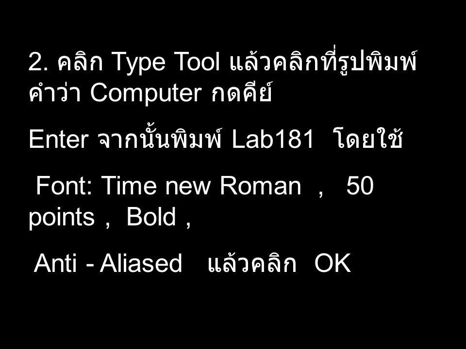 2. คลิก Type Tool แล้วคลิกที่รูปพิมพ์ คำว่า Computer กดคีย์ Enter จากนั้นพิมพ์ Lab181 โดยใช้ Font: Time new Roman, 50 points, Bold, Anti - Aliased แล้