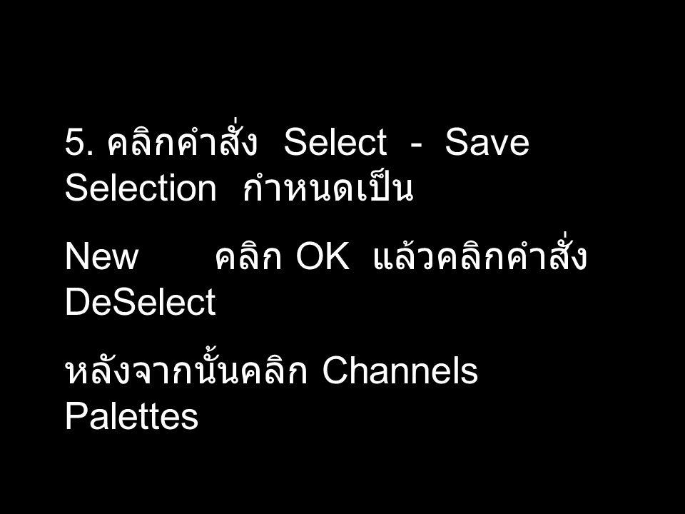 5. คลิกคำสั่ง Select - Save Selection กำหนดเป็น New คลิก OK แล้วคลิกคำสั่ง DeSelect หลังจากนั้นคลิก Channels Palettes
